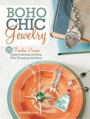 Boho Chic Jewelry - 25 Timeless Designs Using Soldering, Beading, Wire Wrapping and More ebook by Laura Beth Love