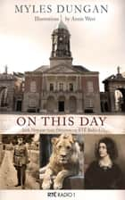 On This Day - Irish Histories from Drivetime in RTÉ Radio 1 ebook by Myles Dungan