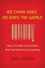 As China Goes, So Goes the World - How Chinese Consumers Are Transforming Everything ebook by Karl Gerth