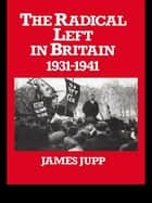 The Radical Left in Britain - 1931-1941 ebook by James Jupp