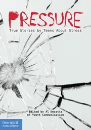 Pressure - True Stories by Teens About Stress ebook by Youth Communication,Al Desetta, M.A.