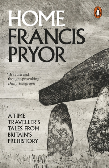 Home - A Time Traveller's Tales from Britain's Prehistory ebook by Francis Pryor