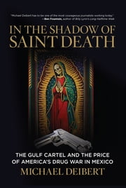 In the Shadow of Saint Death - The Gulf Cartel and the Price of America's Drug War in Mexico ebook by Michael Deibert