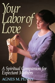 Your Labor of Love - A Spiritual Companion for Expectant Mothers ebook by Agnes M. Penny