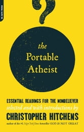 The Portable Atheist: Essential Readings for the Nonbeliever - Essential Readings for the Nonbeliever ebook by Christopher Hitchens