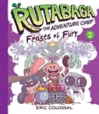 Rutabaga the Adventure Chef - Book 2: Feasts of Fury ebook by Eric Colossal