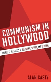 Communism in Hollywood - The Moral Paradoxes of Testimony, Silence, and Betrayal ebook by Alan Casty