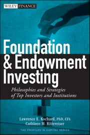 Foundation and Endowment Investing - Philosophies and Strategies of Top Investors and Institutions ebook by Lawrence E. Kochard CFA,Cathleen M. Rittereiser
