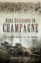 Nine Divisions in Champagne - The Second Battle of Marne ebook by Patrick  Takle
