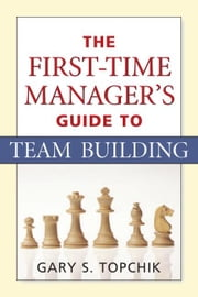 The First-Time Manager's Guide to Team Building ebook by Topchik, Gary S.