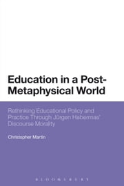 Education in a Post-Metaphysical World - Rethinking Educational Policy and Practice Through Jürgen Habermas' Discourse Morality ebook by Christopher Martin