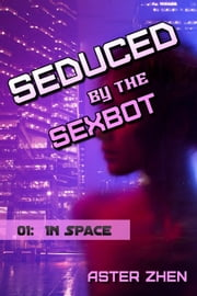 Seduced by the Sexbot: In Space ebook by Aster Zhen