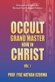 OCCULT GRAND MASTER NOW IN CHRIST - VOL. 1 ebook by PROF. IYKE NATHAN UZORMA