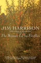 The Woman Lit by Fireflies 電子書 by Jim Harrison