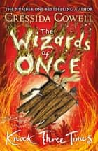The Wizards of Once: Knock Three Times - Book 3 ebook by Cressida Cowell