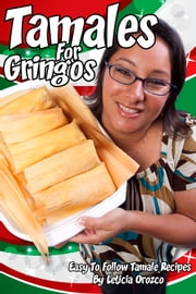 Tamales For Gringos - Easy To Follow Tamale Recipes ebook by Leticia Orozco