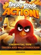 Angry Birds Action! Unofficial Tips Tricks and Walkthroughs ebook by Chaladar