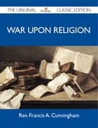 War Upon Religion - The Original Classic Edition ebook by Cunningham Rev