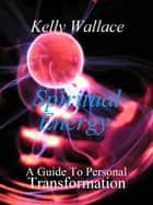 Spiritual Energy - A Guide To Personal Transformation ebook by Kelly Wallace