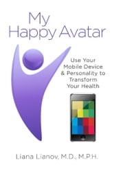 My Happy Avatar - Use Your Mobile Device & Personality to Transform Your Health ebook by Liana Lianov