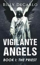 Vigilante Angels Book I: The Priest - Vigilante Angels, #1 ebook by Billy DeCarlo