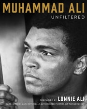 Muhammad Ali Unfiltered - Rare, Iconic, and Officially Authorized Photos of the Greatest ebook by Muhammad Ali