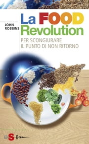 La Food Revolution - Per scongiurare il punto dinon ritorno ebook by John Robbins
