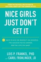 Nice Girls Just Don't Get It - 99 Ways to Win the Respect You Deserve, the Success You've Earned, and the LifeYou Want ebook by Lois P. Frankel, Carol Frohlinger