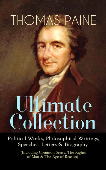 THOMAS PAINE Ultimate Collection: Political Works, Philosophical Writings, Speeches, Letters & Biography (Including Common Sense, The Rights of Man & The Age of Reason) - The American Crisis, The Constitution of 1795, Declaration of Rights, Agrarian Justice, The Republican Proclamation, Anti-Monarchal Essay, Letters to Thomas Jefferson and George Washington… ebook by Thomas Paine