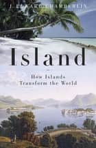 Island - How Islands Transform the World ebook by J. Edward Chamberlin