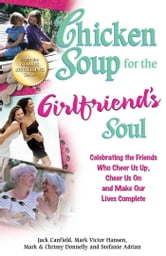 Chicken Soup for the Girlfriend's Soul - Celebrating the Friends Who Cheer Us Up, Cheer Us On and Make Our Lives Complete ebook by Jack Canfield,Mark Victor Hansen