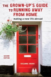 The Grown-Up's Guide to Running Away from Home, Second Edition - Making a New Life Abroad ebook by Rosanne Knorr