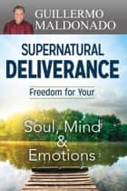 Supernatural Deliverance - Freedom for your Soul, Mind and Emotions ebook by Guillermo Maldonado