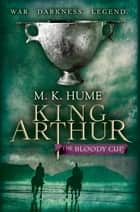 King Arthur: The Bloody Cup (King Arthur Trilogy 3) - A thrilling historical adventure of treason and turmoil ebook by M. K. Hume