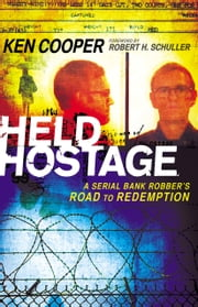 Held Hostage - A Serial Bank Robber's Road to Redemption ebook by Ken Cooper,Robert Schuller