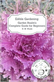 Edible Gardening - Garden Realm's Complete Guide for Beginners ebook by K. M. Wade