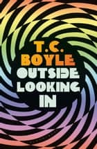 Outside Looking In eBook by T. C. Boyle