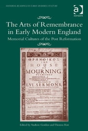 The Arts of Remembrance in Early Modern England - Memorial Cultures of the Post Reformation ebook by Dr Thomas Rist,Dr Andrew Gordon,Professor James Daybell,Dr Adam Smyth