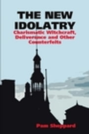 The New Idolatry - Charismatic Witchcraft, Deliverance and Other Counterfeits ebook by Pamela Sheppard