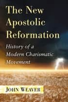 The New Apostolic Reformation - History of a Modern Charismatic Movement ebook by John Weaver