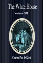 The White House :Volume XII ebook by Charles Paul de Kock