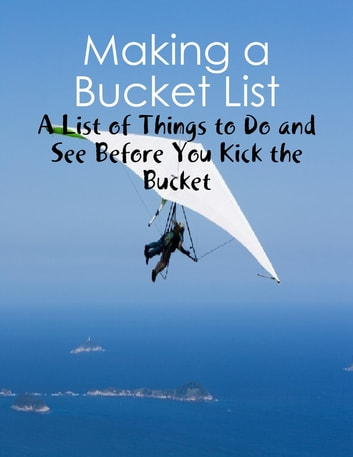 Making a Bucket List - A List of Things to Do and See Before You Kick the Bucket ebook by M Osterhoudt