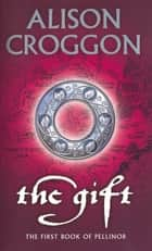 The Gift - 1st Book Of Pellinor ebook by Alison Croggon