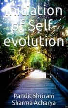 Initiation of Self-evolution ebook by Pandit Shriram Sharma Acharya, Pranav Pandya