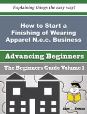 How to Start a Finishing of Wearing Apparel N.e.c. Business (Beginners Guide) ebook by Dorinda Caudill,Sam Enrico