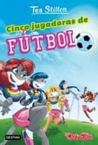 Cinco jugadoras de fútbol ebook by Tea Stilton, Helena Aguilà