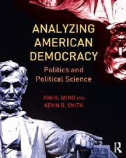 Analyzing American Democracy - Politics and Political Science ebook by Jon R. Bond,Kevin B. Smith