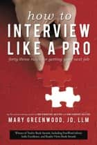 How to Interview Like a Pro - Forty-Three Rules for Getting Your Next Job ebook by Mary Greenwood, JD, LLM