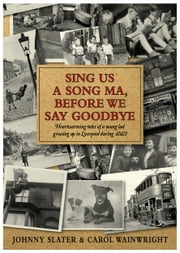 Sing Us A Song Ma, Before We Say Goodbye - Heartwarming tales of a young lad growing up in Liverpool during WW2 ebook by Johnny Slater, Carol Wainwright