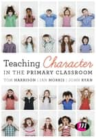 Teaching Character in the Primary Classroom ebook by Tom Harrison, Ian Morris, John Ryan